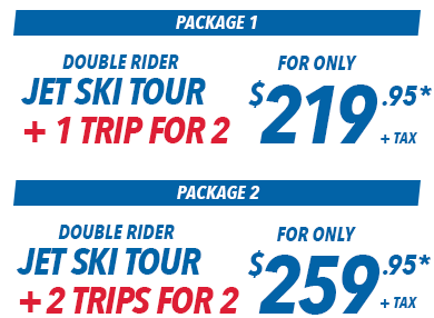 Picture that reads from top to bottom: Package 1: Double rider jet ski tour + 1 trip for 2 for only $219.95* + tax. Package 2: Double rider jet ski tour + 2 trips for 2 for only $259.95* + tax.